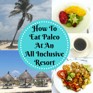 How To Eat Paleo At An All Inclusive Resort (Paleo, Gluten Free)
