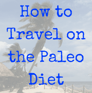 How To Travel On The Paleo Diet (Gluten Free Travel, Dairy Free Travel)