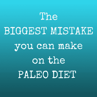The Biggest Mistake You Can Make On The Paleo Diet